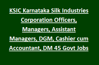 KSIC Karnataka Silk Industries Corporation Officers, Managers, Assistant Managers, DGM, Cashier cum Accountant, DM 45 Govt Jobs