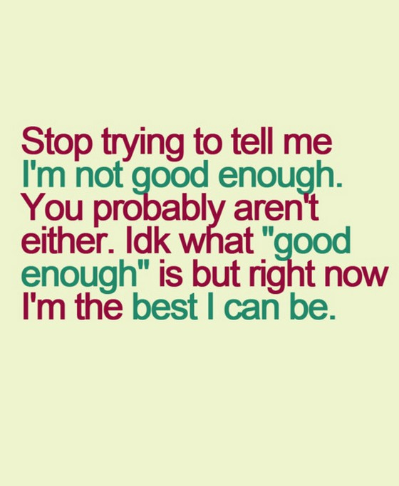 Trying Quotes: Stop Trying To Tell Me I Am Not Good Enough.