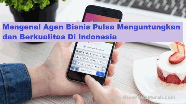Mengenal Agen Bisnis Pulsa Menguntungkan dan Berkualitas Di Indonesia