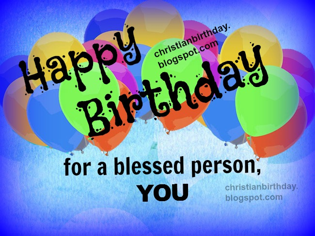 Happy Birthday for a Blessed Person, You, Free christian birthday card with free quotes, blessings to man, woman, son, daughter, boy, girl, free image, for facebook friends.
