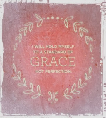 From Pinterest - I will hold myself to a standard of grace, not perfection