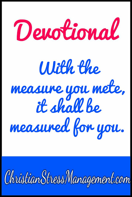Devotional With the measure you mete it shall be measured for you.