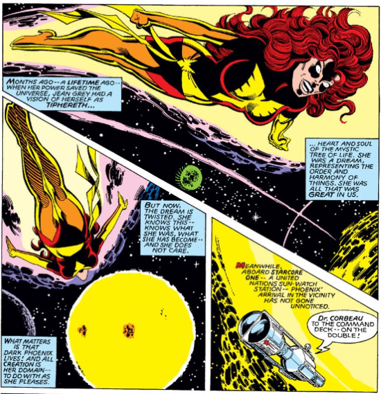 Three panels, one arranged diagonally atop the other two. The top panel depicts a redhaired white woman flying through space. She wears a skintight red costume and has a wide eyes and a broad grin on her face. The captions read, 'Months ago--a lifetime ago--when her power saved the universe, Jean Grey had a vision of herself as Tiphereth, heart and soul of the mystic tree of life. She was a dream representing the order and harmony of things. She was all that is great in us.' The second panel features Jean swooping towards a sun. The captions read, 'But now, the dream is twisted. She knows this--knows what she was, what she has become--and she does not care. What matters is that Dark Phoenix lives! And all creation is her domain--to do with as she pleases.' The last, smallest, panel features a space station hovering near the sun. The captions read, 'Meanwhile, aboard Starcore One--a United Nations sun-watch station--Phoenix's arrival in the vicinity has not gone unnoticed.' A dialogue caption reads, 'Dr. Corbeau to the command deck--on the double!'