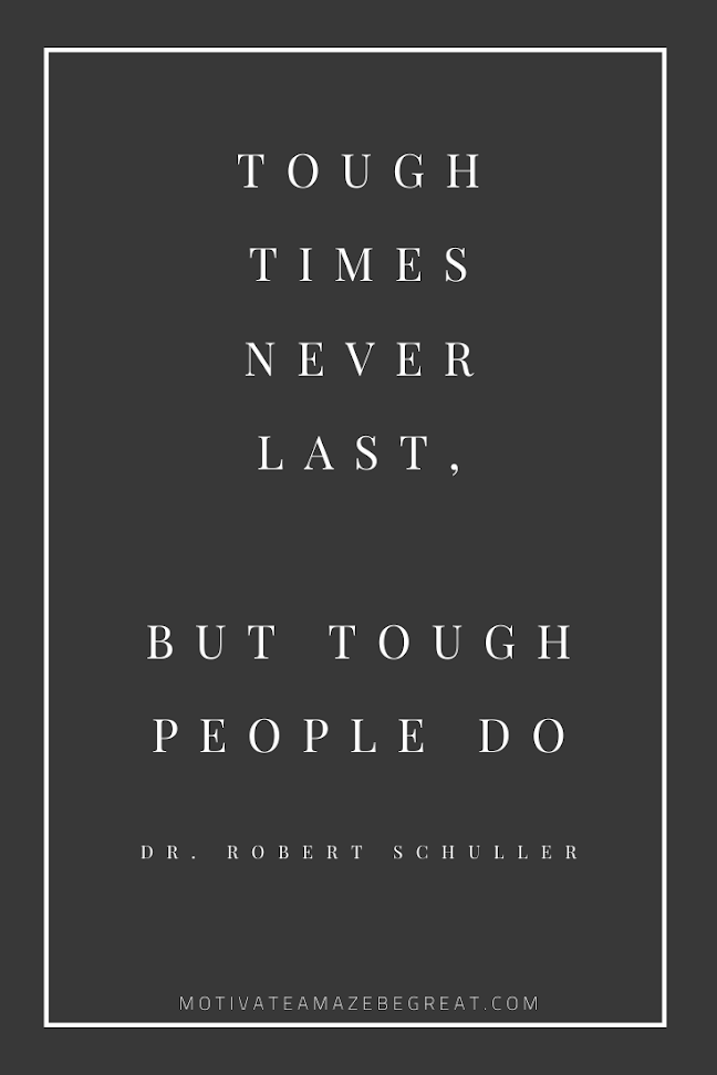 "44 Short Success Quotes And Sayings: ""Tough times never last, but tough people do."" - Dr. Robert Schuller"