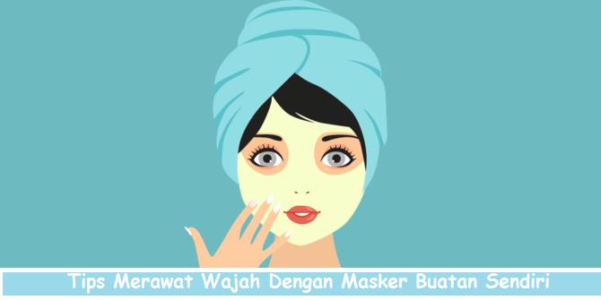Tips Merawat Wajah Dengan Masker Buatan Sendiri