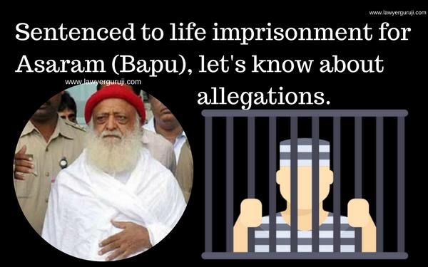 दोषी आसाराम (बापू) को आजीवन कारावास (Life-time  Imprisonment )  की सजा, चलिए जानते है  लगे आरोपों  के बारे में।