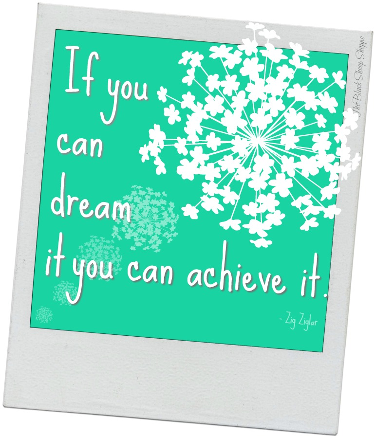 If you can dream it you can achieve it. - Zig Ziglar