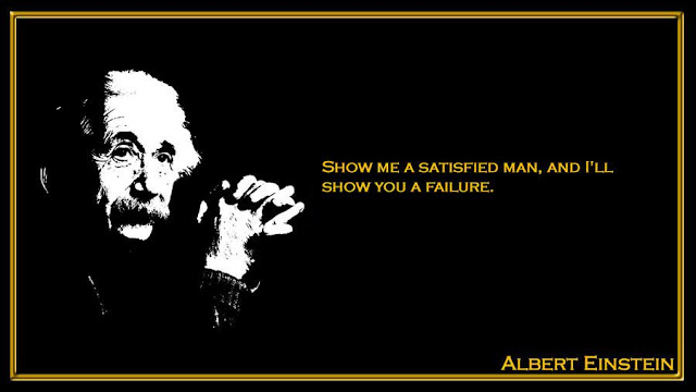 Show me a satisfied man, and I'll show you a failure  Albert Einstein inspiring quotes