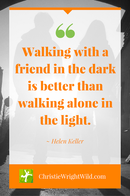 """Walking with a friend in the dark is better than walking alone in the light."" ~Helen Keller 