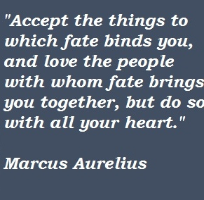 Accept the things to which fate binds you and love the people with whom fate brings you together, but do so with all of your heart