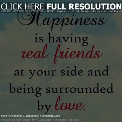 Quotes about friends:Happiness is having real friends at your side and being surrounded by love.