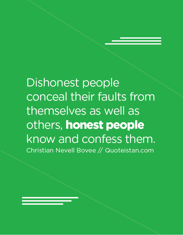 Dishonest people conceal their faults from themselves as well as others, honest people know and confess them.