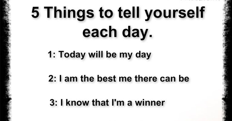 Awesome Quotes: 5 THINGS TO TELL YOURSELF EACH DAY