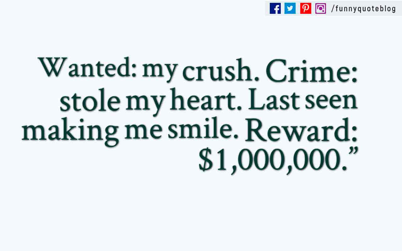 Wanted: my crush. Crime: stole my heart. Last seen making me smile. Reward: $1,000,000.