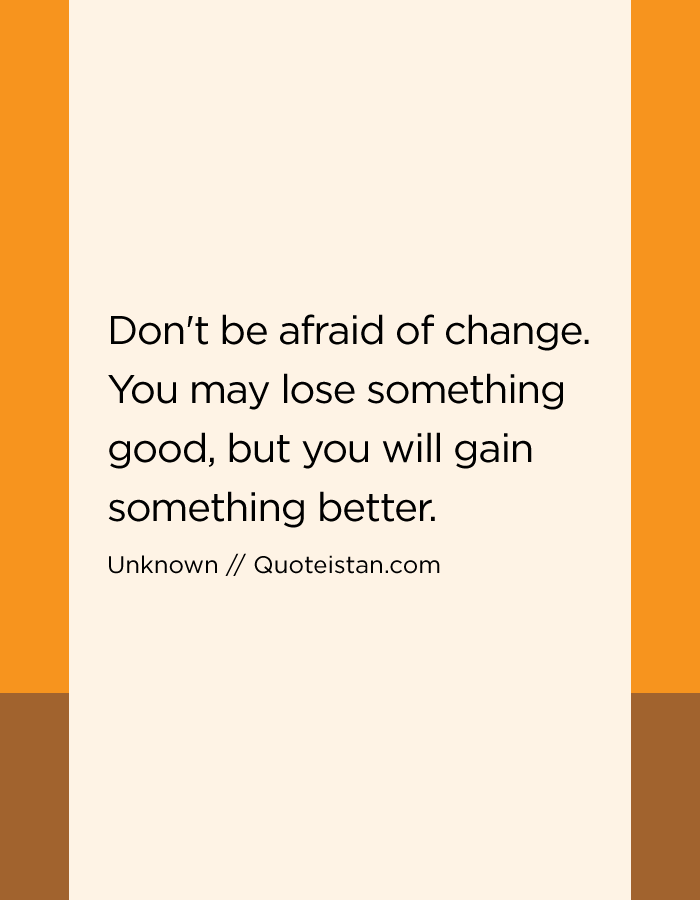 Don't be afraid of change. You may lose something good, but you will gain something better.