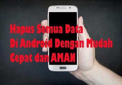 Hapus Semua Data Di Android Dengan Mudah Cepat Dan Aman