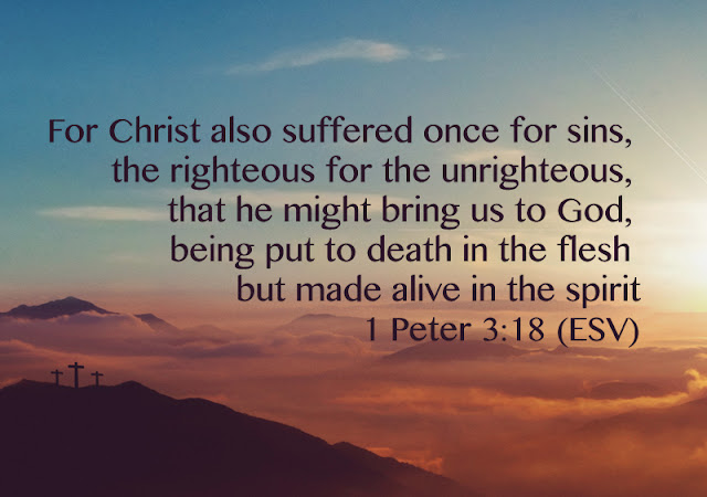 For Christ died for sins once for all, the righteous for the unrighteous, to bring you to God.