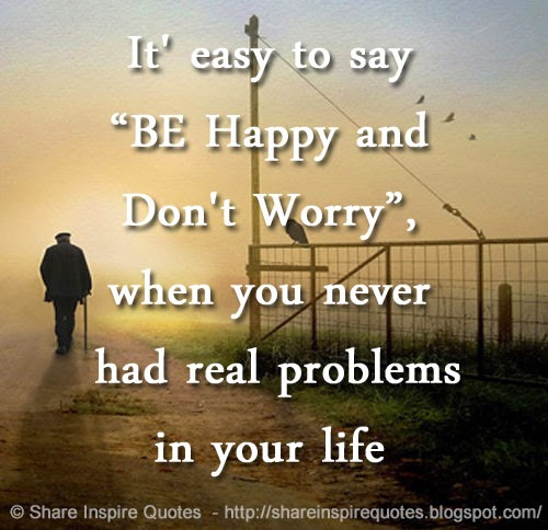 It Easy To Say Be Happy And Dont Worry When You Never Had Real