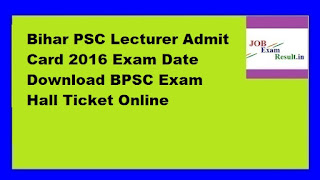 Bihar PSC Lecturer Admit Card 2016 Exam Date Download BPSC Exam Hall Ticket Online