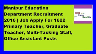 Manipur Education Department Recruitment 2016 | Job Apply For 1622 Primary Teacher, Graduate Teacher, Multi-Tasking Staff, Office Assistant Posts