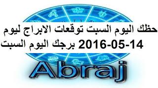 حظك اليوم السبت توقعات الابراج ليوم 14-05-2016 برجك اليوم السبت