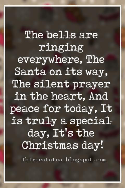 Merry Christmas Wishes, The bells are ringing everywhere, The Santa on its way, The silent prayer in the heart, And peace for today, It is truly a special day, It's the Christmas day!