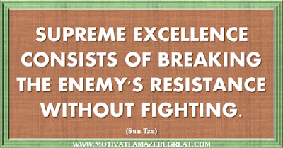 "36 Success Quotes To Motivate And Inspire You: ""Supreme excellence consists of breaking the enemy's resistance without fighting."" ― Sun Tzu"