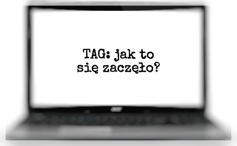 TAG: Jak to się zaczęło? O początkach mojego blogowania