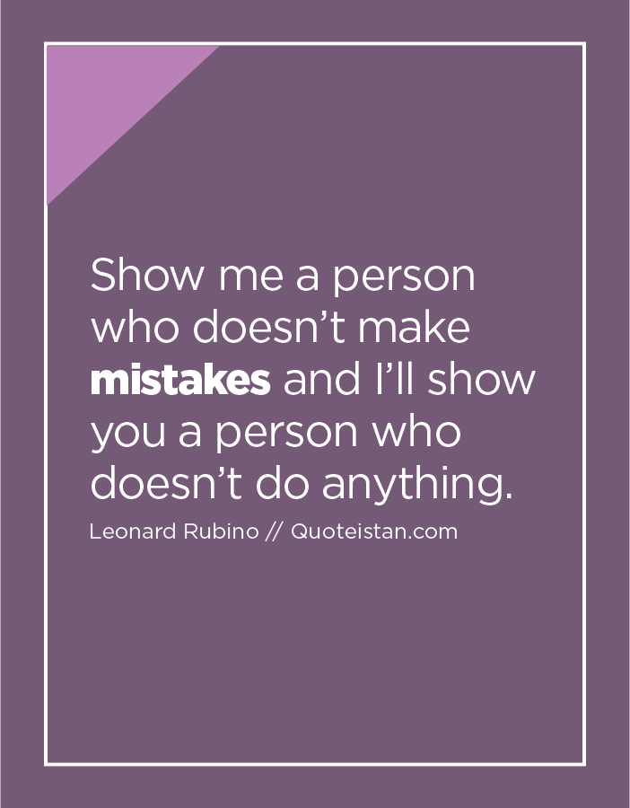 Show me a person who doesn't make mistakes and I'll show you a person who doesn't do anything.