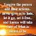 Forgive the person and their actions,. never give in to hate, let it go, set it free,. and karma will take care of what is meant to be.