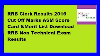 RRB Clerk Results 2016 Cut Off Marks ASM Score Card &Merit List Download RRB Non Technical Exam Results