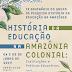 """IX Seminário do GHEDA tem como tema """"História da educação na Amazônia colonial: instituições e práticas educativas"""""""