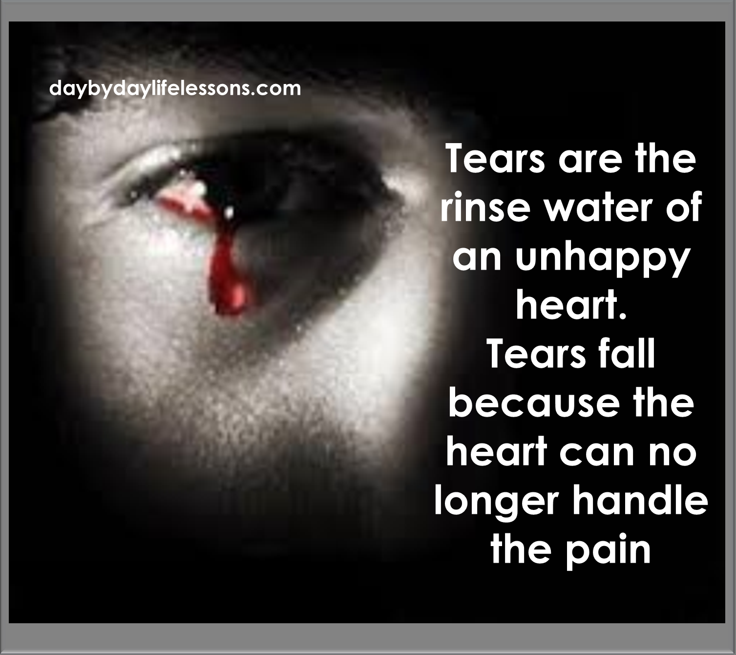 Tears Are The Rinse Water Of An Unhappy Heart Day By Day Life Lessons