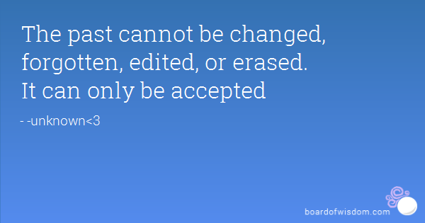 The past cannot be changed forgotten edited or erased...
