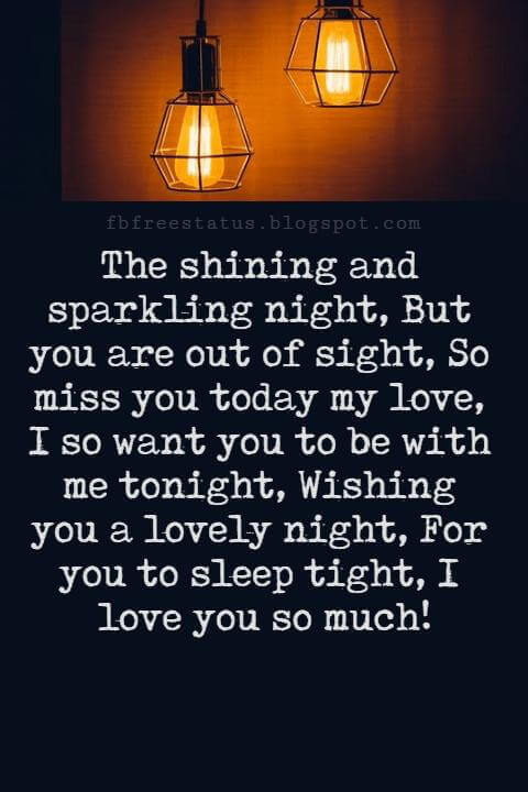 Good Night Poems for Her, The shining and sparkling night, But you are out of sight, So miss you today my love, I so want you to be with me tonight, Wishing you a lovely night, For you to sleep tight, I love you so much!