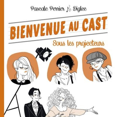 Bienvenue au Cast, tome 3 : Sous les projecteurs de Pascale Perrier et Diglee