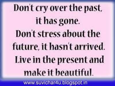 Don't cry over the past, it has gone. Don't stress about the future, it has not arrived. Live in the present and make it beautiful.