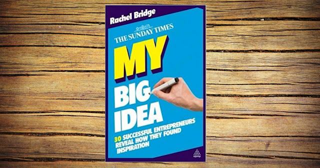 MY BIG IDEA: 30 SUCCESSFUL ENTREPRENEURS REVEAL HOW THEY FOUND INSPIRATION BY RACHEL BRIDGE.