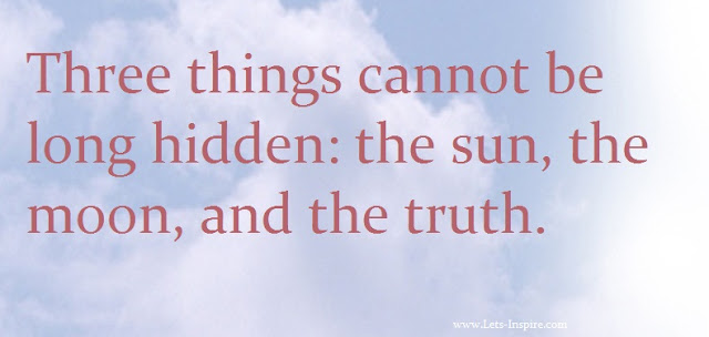 Three things cannot be long hidden: the sun, the moon, and the truth