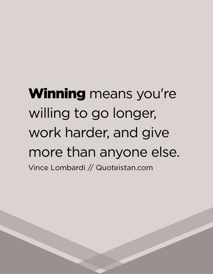 Winning means you're willing to go longer, work harder, and give more than anyone else.