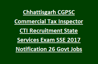 Chhattisgarh CGPSC Commercial Tax Inspector CTI Recruitment State Services Exam SSE 2017 Notification 26 Govt Jobs