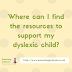 How do I find resources for supporting my dyslexic child?