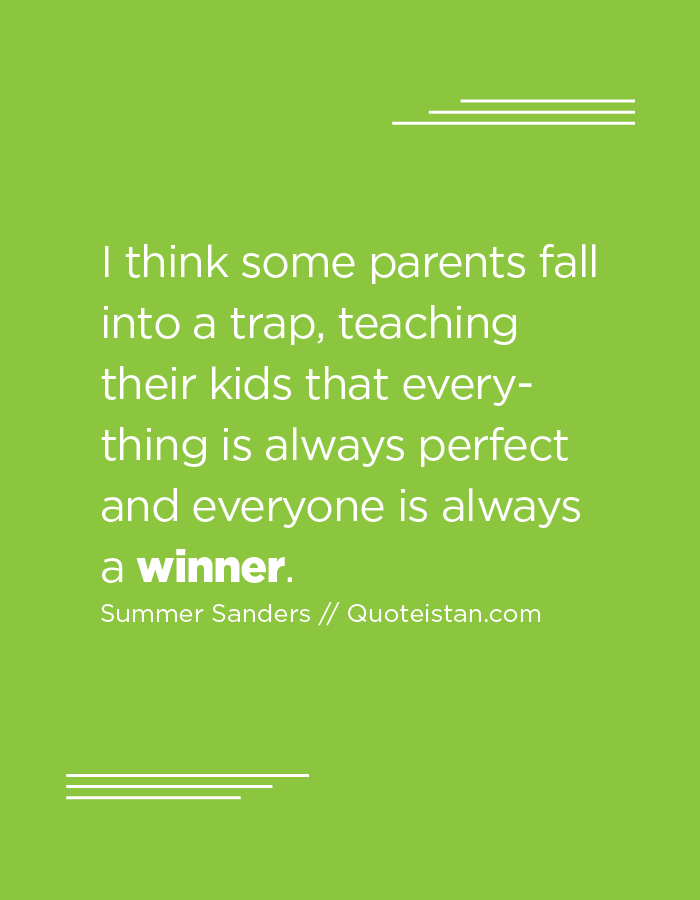 I think some parents fall into a trap, teaching their kids that everything is always perfect and everyone is always a winner.