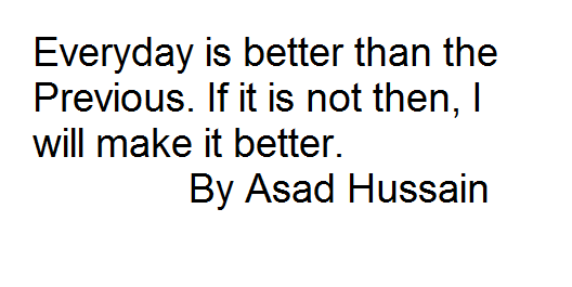 Everyday is better than the Previous. If it is not then, I will make it better. By Asad Hussain