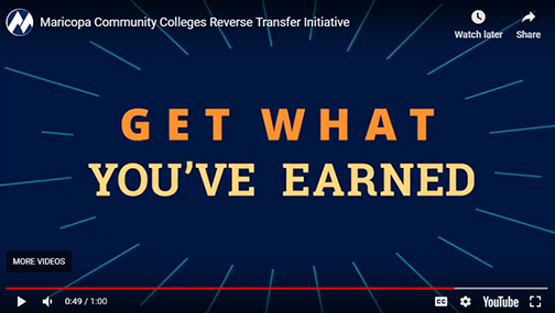 snapshot of YouTube viceo: Maricopa Community Colleges Reverse Transfer Initiative.  Text: Get What You've Earned.