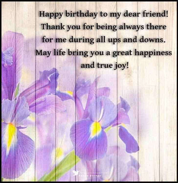 Happy birthday to my dear friend! Thank you for being always there for me during all ups and downs. May life bring you a great happiness and true joy!