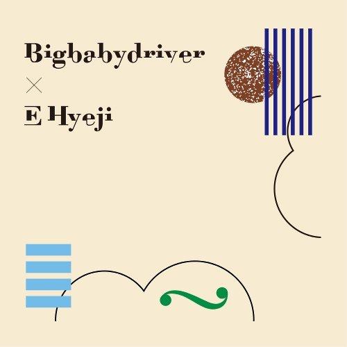Download Album Big Baby Driver - Big Baby Driver X E Hyeji (2017)