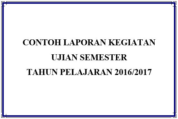 Contoh Laporan Pelaksanaan Kegiatan Ujian Semester 2016-2017