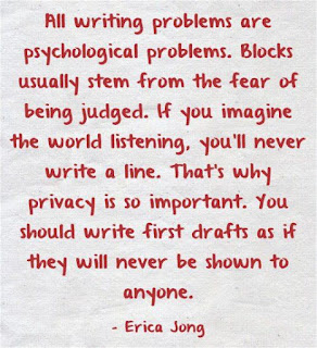 """All writing problems are psychological problems. Blocks usually stem from the fear of being judged. If you imagine the world listening, you'll never write a line. That's why privacy is so important. You should write first drafts as if they will never be shown to anyone.""  ― Erica Jong"