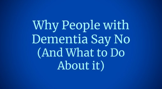 Why People with Dementia Say No (And What to Do About it)